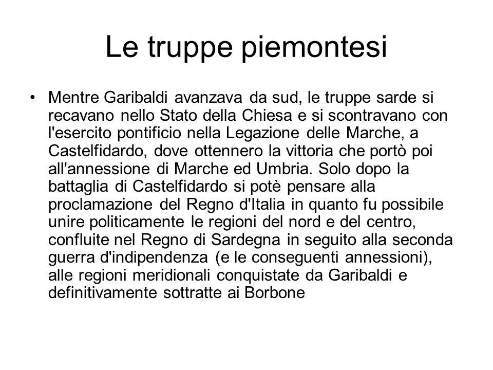 Le truppe piemontesi Mentre Garibaldi avanzava da sud, le truppe sarde si recavano nello Stato della Chiesa e si scontravano con l'esercito pontificio