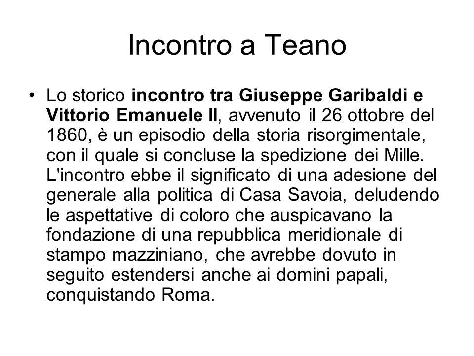 Incontro a Teano Lo storico incontro tra Giuseppe Garibaldi e Vittorio Emanuele II, avvenuto il 26 ottobre del 1860, è un episodio della storia risorg