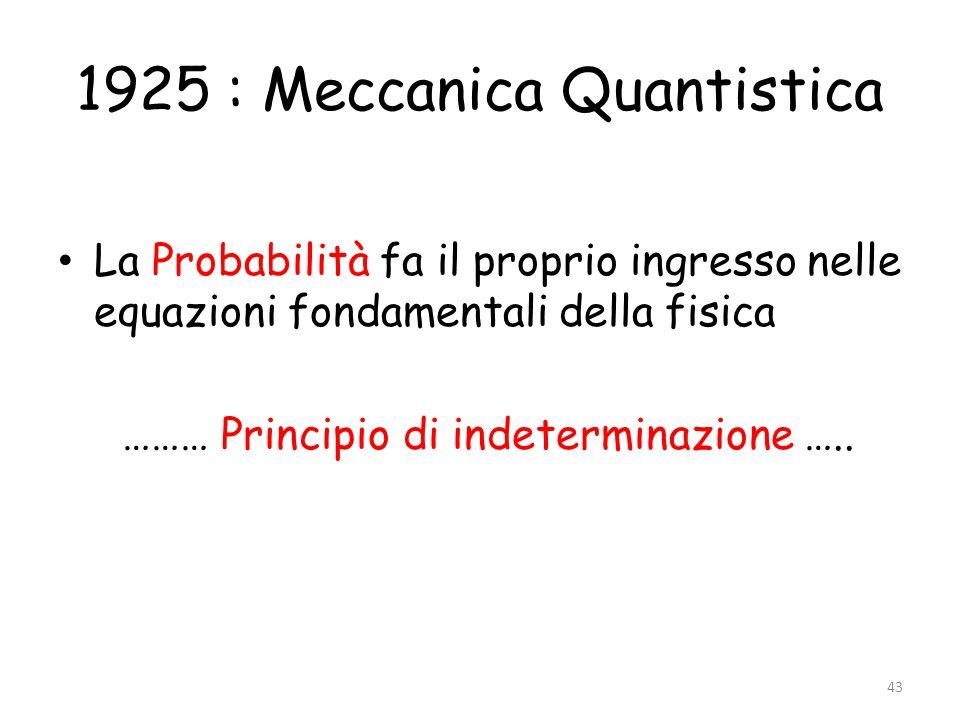 1925 : Meccanica Quantistica La Probabilità fa il proprio ingresso nelle equazioni fondamentali della fisica ……… Principio di indeterminazione ….. 43