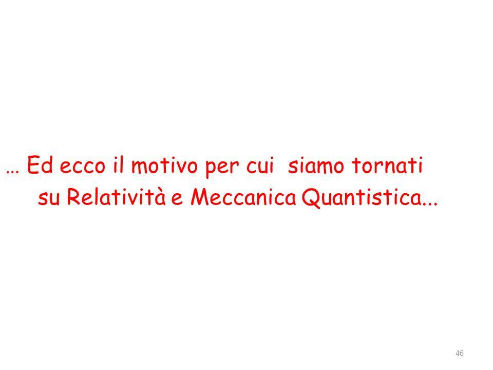 … Ed ecco il motivo per cui siamo tornati su Relatività e Meccanica Quantistica... 46