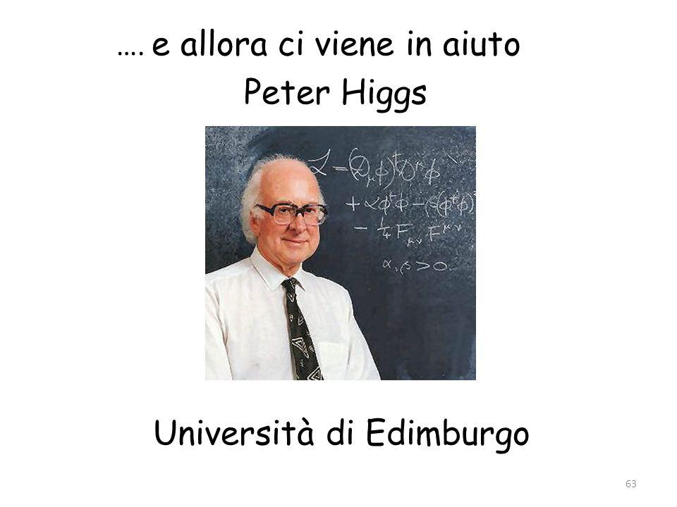 …. e allora ci viene in aiuto Peter Higgs Università di Edimburgo 63