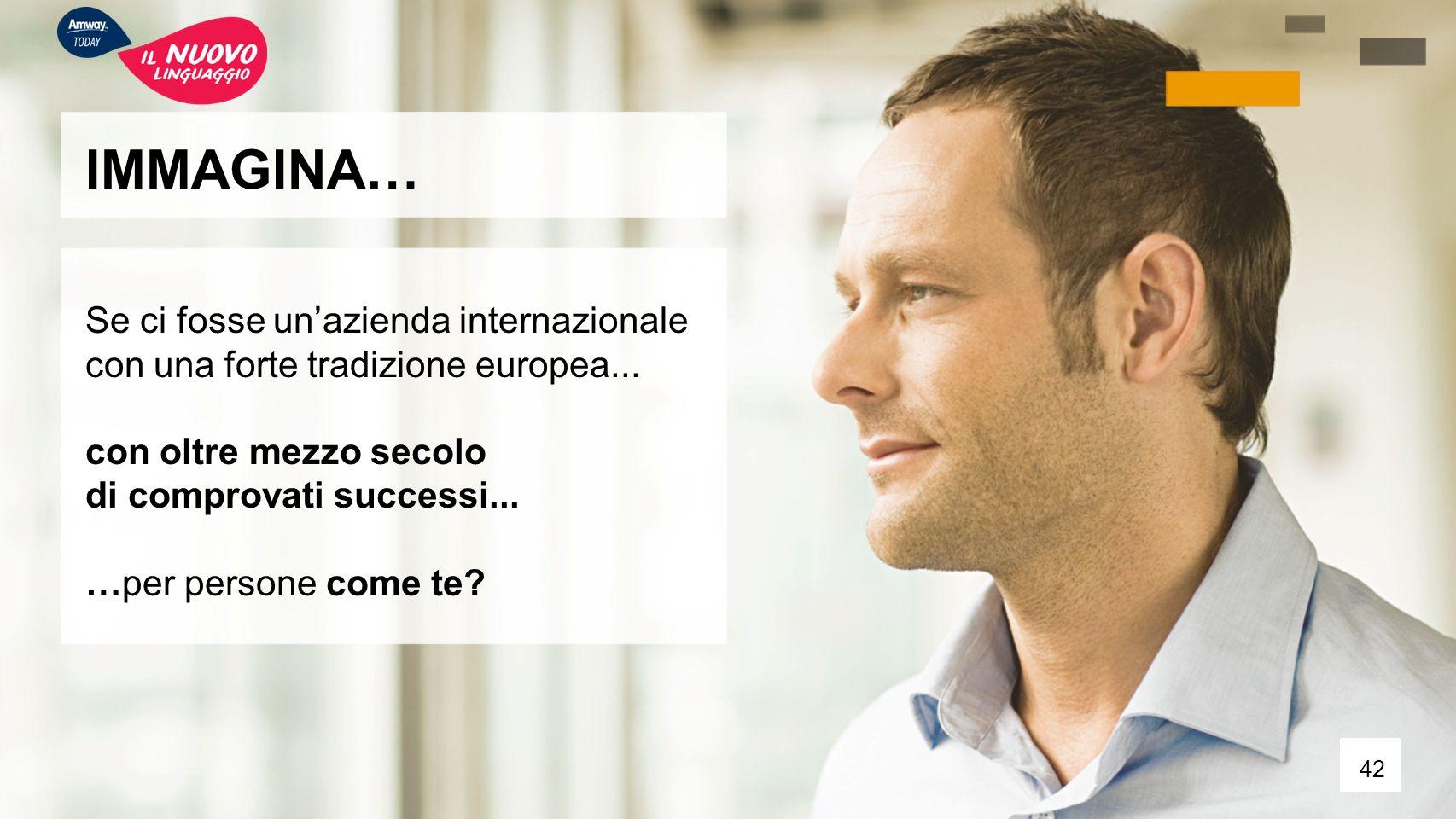 IMMAGINA… Se ci fosse un'azienda internazionale con una forte tradizione europea... con oltre mezzo secolo di comprovati successi... …per persone come