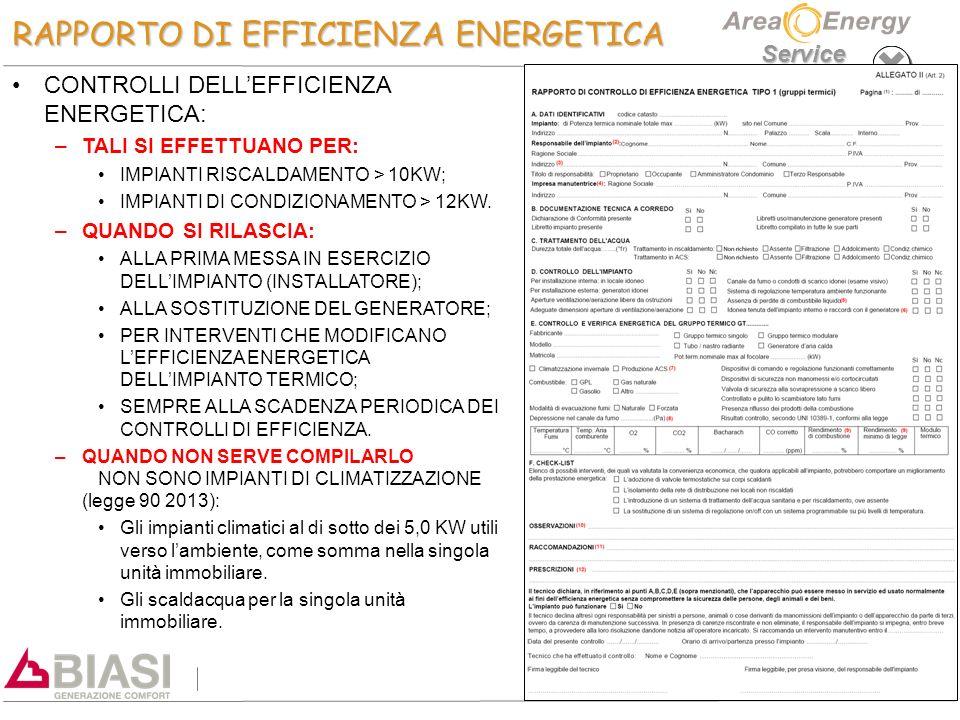 Service RAPPORTO DI EFFICIENZA ENERGETICA CONTROLLI DELL'EFFICIENZA ENERGETICA: – –TALI SI EFFETTUANO PER: IMPIANTI RISCALDAMENTO > 10KW; IMPIANTI DI