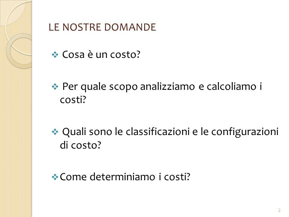LE NOSTRE DOMANDE  Cosa è un costo?  Per quale scopo analizziamo e calcoliamo i costi?  Quali sono le classificazioni e le configurazioni di costo?