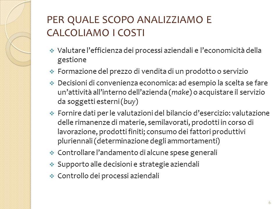 PER QUALE SCOPO ANALIZZIAMO E CALCOLIAMO I COSTI  Valutare l'efficienza dei processi aziendali e l'economicità della gestione  Formazione del prezzo