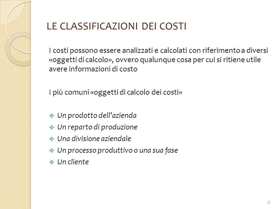 LE CLASSIFICAZIONI DEI COSTI I costi possono essere analizzati e calcolati con riferimento a diversi «oggetti di calcolo», ovvero qualunque cosa per c