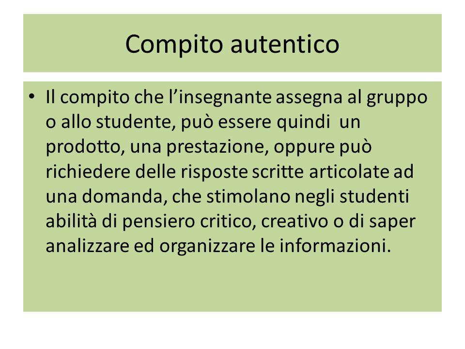 Compito autentico Il compito che l'insegnante assegna al gruppo o allo studente, può essere quindi un prodotto, una prestazione, oppure può richiedere