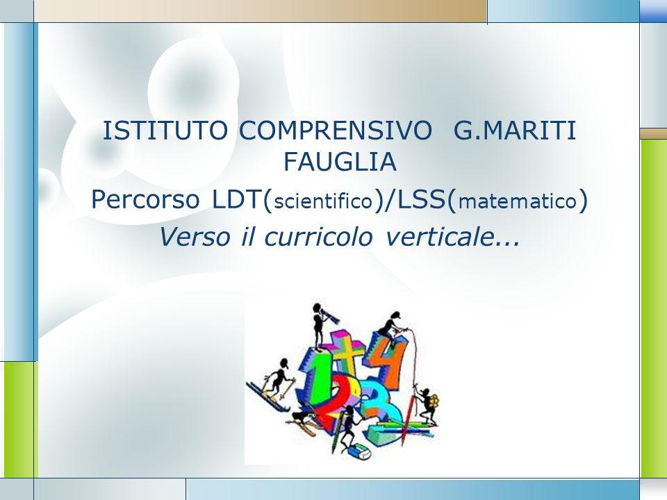 LOGO ISTITUTO COMPRENSIVO G.MARITI FAUGLIA Percorso LDT( scientifico )/LSS( matematico ) Verso il curricolo verticale...