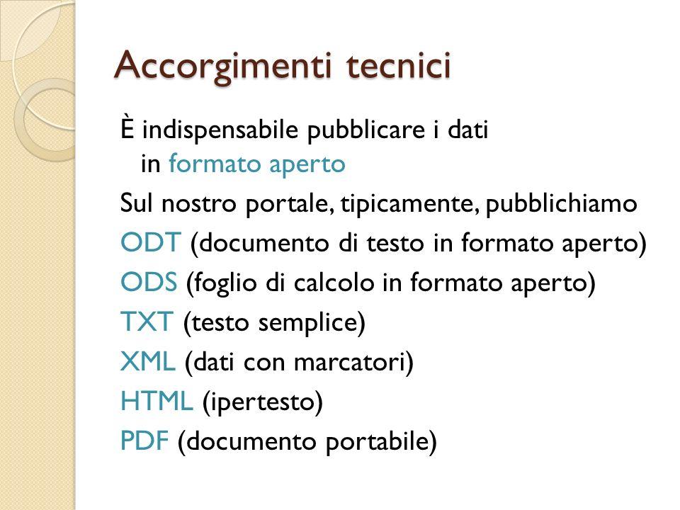 Accorgimenti tecnici È indispensabile pubblicare i dati in formato aperto Sul nostro portale, tipicamente, pubblichiamo ODT (documento di testo in formato aperto) ODS (foglio di calcolo in formato aperto) TXT (testo semplice) XML (dati con marcatori) HTML (ipertesto) PDF (documento portabile)