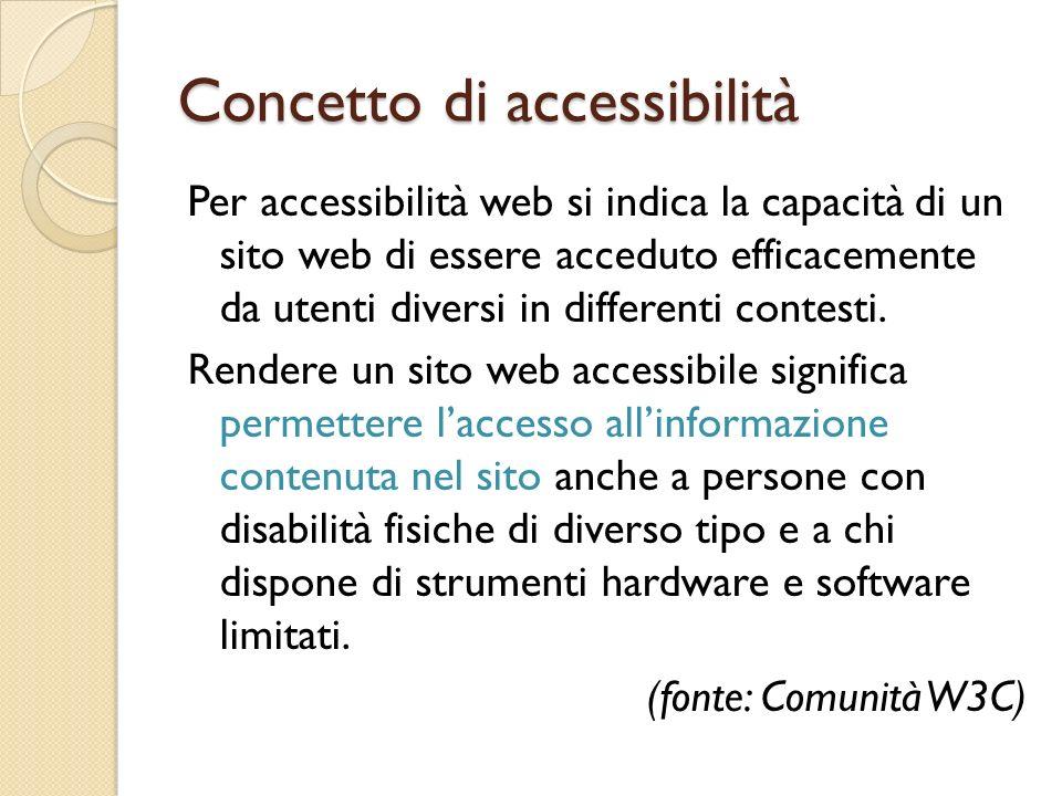 Concetto di accessibilità Per accessibilità web si indica la capacità di un sito web di essere acceduto efficacemente da utenti diversi in differenti contesti.