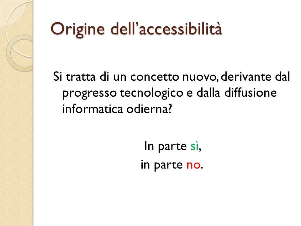 Origine dell'accessibilità Si tratta di un concetto nuovo, derivante dal progresso tecnologico e dalla diffusione informatica odierna.