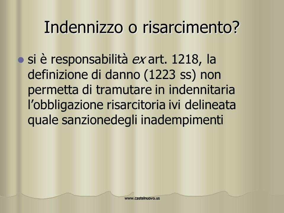 www.castelnuovo.us Indennizzo o risarcimento? si è responsabilità ex art. 1218, la definizione di danno (1223 ss) non permetta di tramutare in indenni