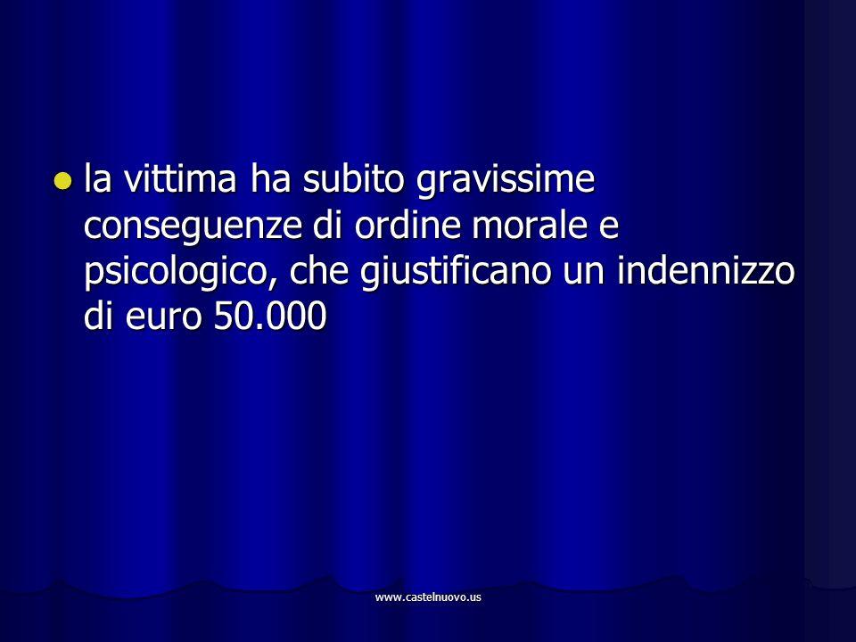 www.castelnuovo.us la vittima ha subito gravissime conseguenze di ordine morale e psicologico, che giustificano un indennizzo di euro 50.000 la vittim