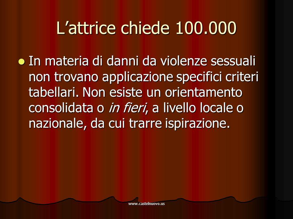 www.castelnuovo.us L'attrice chiede 100.000 In materia di danni da violenze sessuali non trovano applicazione specifici criteri tabellari. Non esiste