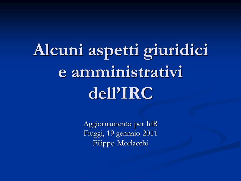 Alcuni aspetti giuridici e amministrativi dell'IRC Aggiornamento per IdR Fiuggi, 19 gennaio 2011 Filippo Morlacchi