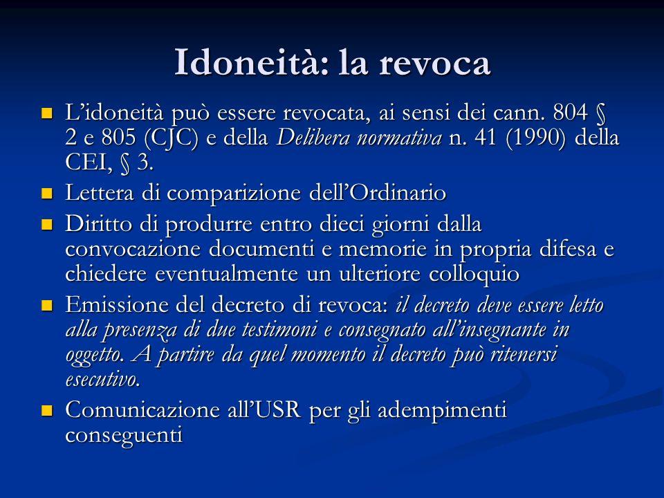 Idoneità: la revoca L'idoneità può essere revocata, ai sensi dei cann. 804 § 2 e 805 (CJC) e della Delibera normativa n. 41 (1990) della CEI, § 3. L'i