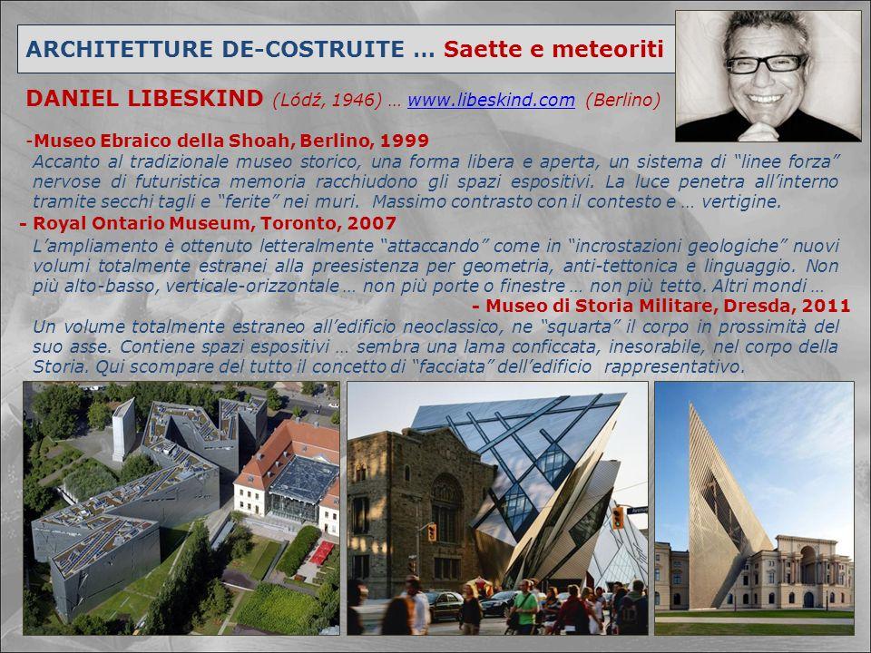 ARCHITETTURE DE-COSTRUITE … Saette e meteoriti DANIEL LIBESKIND (Lódź, 1946) … www.libeskind.com (Berlino)www.libeskind.com -Museo Ebraico della Shoah