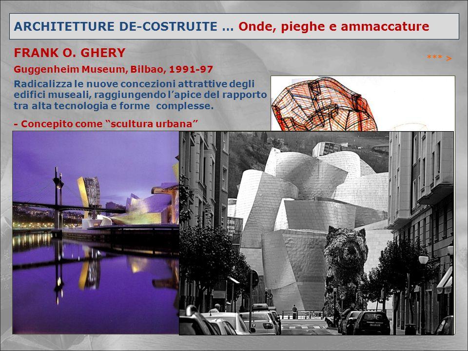 ARCHITETTURE DE-COSTRUITE … Onde, pieghe e ammaccature FRANK O. GHERY Guggenheim Museum, Bilbao, 1991-97 *** > Radicalizza le nuove concezioni attratt