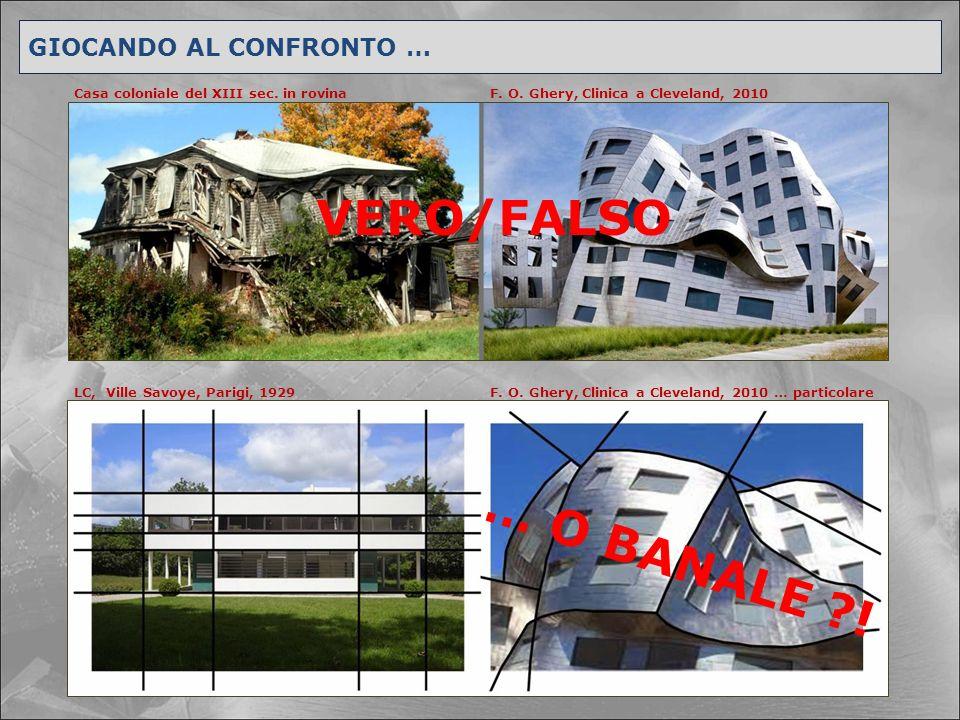 GIOCANDO AL CONFRONTO … Casa coloniale del XIII sec. in rovina LC, Ville Savoye, Parigi, 1929 F. O. Ghery, Clinica a Cleveland, 2010 F. O. Ghery, Clin