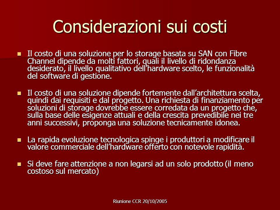 Riunione CCR 20/10/2005 Considerazioni sui costi Il costo di una soluzione per lo storage basata su SAN con Fibre Channel dipende da molti fattori, quali il livello di ridondanza desiderato, il livello qualitativo dell'hardware scelto, le funzionalità del software di gestione.