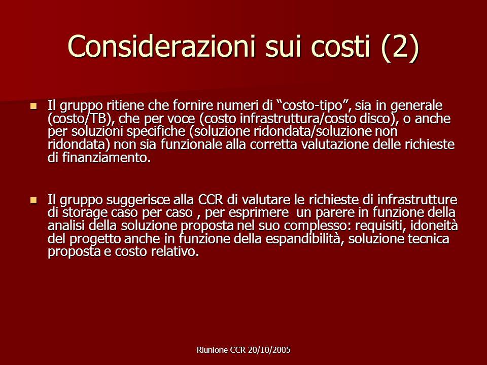 Riunione CCR 20/10/2005 Considerazioni sui costi (2) Il gruppo ritiene che fornire numeri di costo-tipo , sia in generale (costo/TB), che per voce (costo infrastruttura/costo disco), o anche per soluzioni specifiche (soluzione ridondata/soluzione non ridondata) non sia funzionale alla corretta valutazione delle richieste di finanziamento.