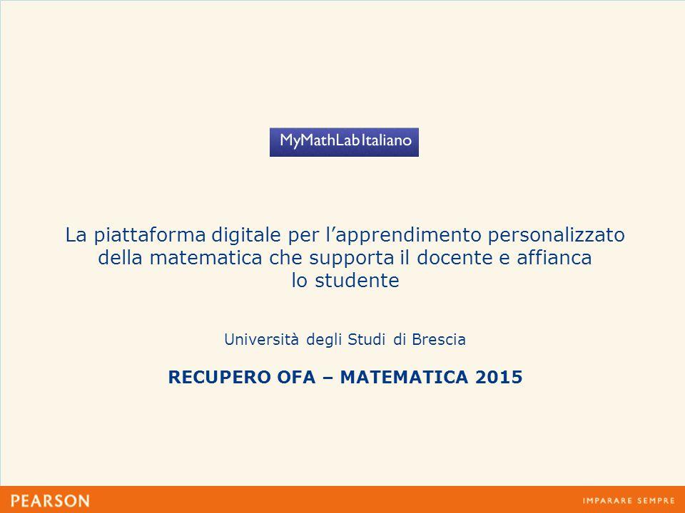 La piattaforma digitale per l'apprendimento personalizzato della matematica che supporta il docente e affianca lo studente Università degli Studi di Brescia RECUPERO OFA – MATEMATICA 2015