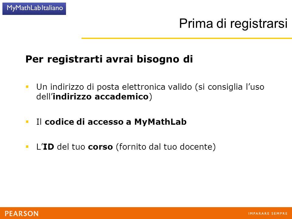 Prima di registrarsi Per registrarti avrai bisogno di  Un indirizzo di posta elettronica valido (si consiglia l'uso dell'indirizzo accademico)  Il codice di accesso a MyMathLab  L'ID del tuo corso (fornito dal tuo docente)