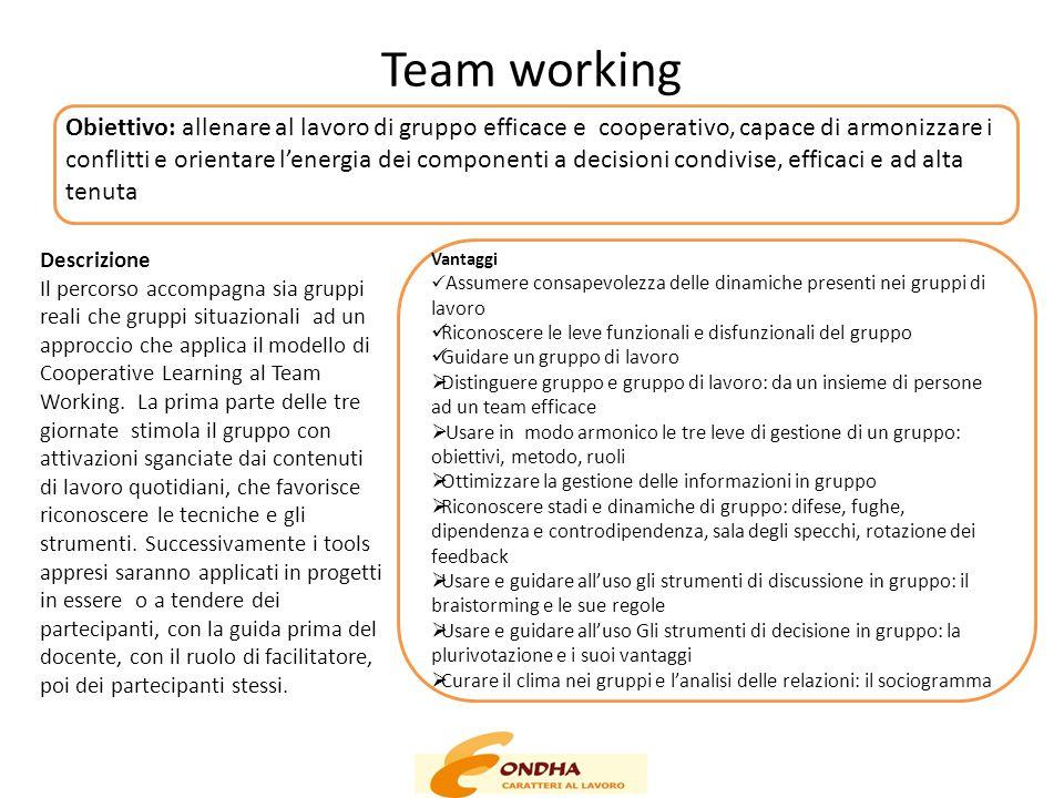 Team working Obiettivo: allenare al lavoro di gruppo efficace e cooperativo, capace di armonizzare i conflitti e orientare l'energia dei componenti a decisioni condivise, efficaci e ad alta tenuta Vantaggi Assumere consapevolezza delle dinamiche presenti nei gruppi di lavoro Riconoscere le leve funzionali e disfunzionali del gruppo Guidare un gruppo di lavoro  Distinguere gruppo e gruppo di lavoro: da un insieme di persone ad un team efficace  Usare in modo armonico le tre leve di gestione di un gruppo: obiettivi, metodo, ruoli  Ottimizzare la gestione delle informazioni in gruppo  Riconoscere stadi e dinamiche di gruppo: difese, fughe, dipendenza e controdipendenza, sala degli specchi, rotazione dei feedback  Usare e guidare all'uso gli strumenti di discussione in gruppo: il braistorming e le sue regole  Usare e guidare all'uso Gli strumenti di decisione in gruppo: la plurivotazione e i suoi vantaggi  Curare il clima nei gruppi e l'analisi delle relazioni: il sociogramma Descrizione Il percorso accompagna sia gruppi reali che gruppi situazionali ad un approccio che applica il modello di Cooperative Learning al Team Working.