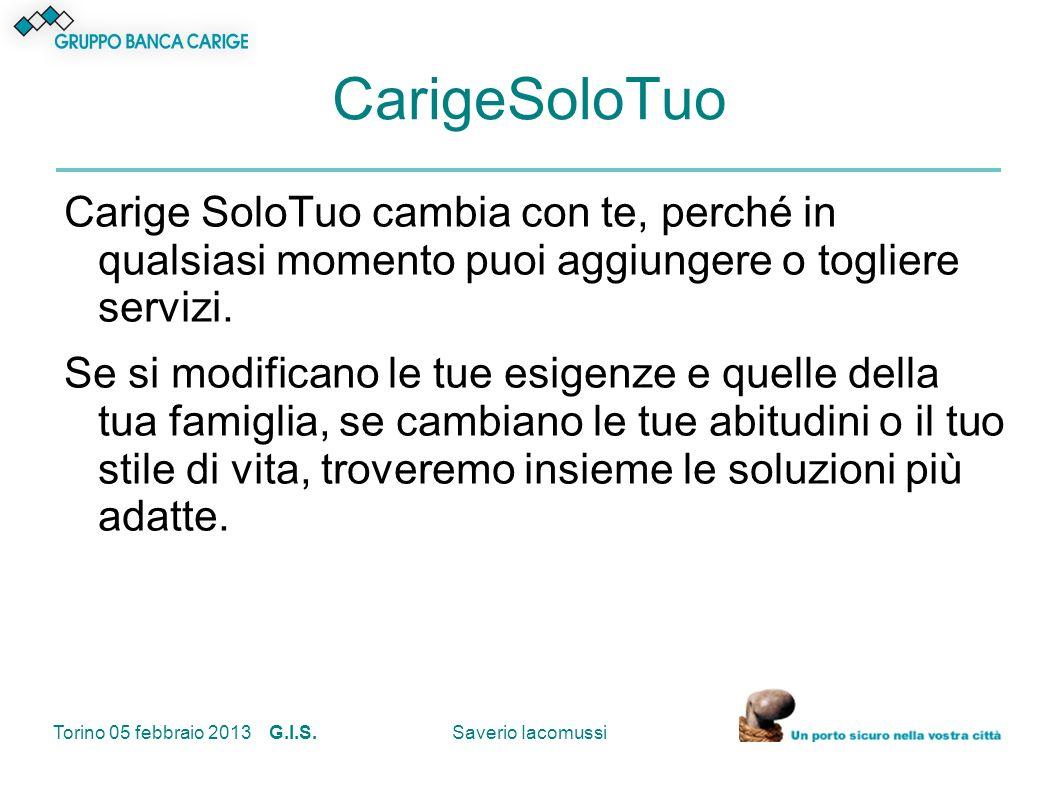 Torino 05 febbraio 2013 G.I.S.Saverio Iacomussi CarigeSoloTuo Carige SoloTuo cambia con te, perché in qualsiasi momento puoi aggiungere o togliere ser