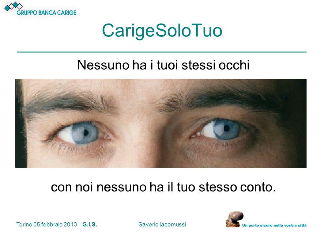 Torino 05 febbraio 2013 G.I.S.Saverio Iacomussi CarigeSoloTuo Nessuno ha i tuoi stessi occhi con noi nessuno ha il tuo stesso conto.