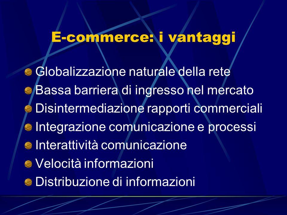 E-commerce: i vantaggi Globalizzazione naturale della rete Bassa barriera di ingresso nel mercato Disintermediazione rapporti commerciali Integrazione