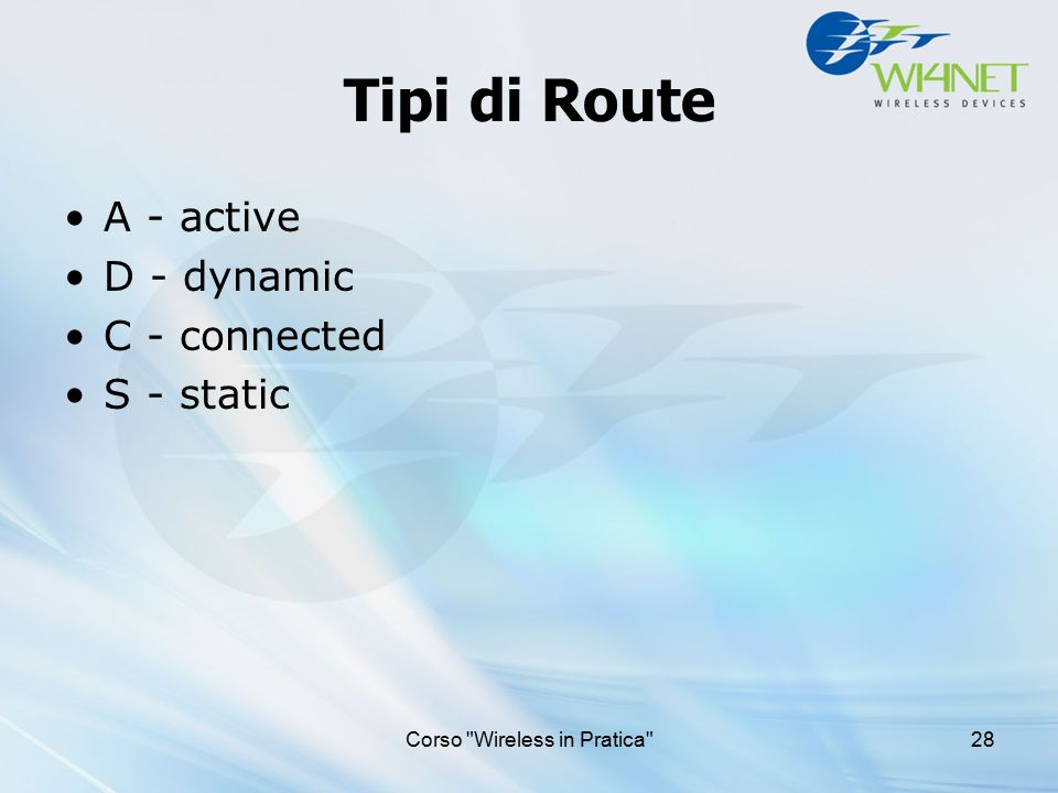 Corso Wireless in Pratica 28 Tipi di Route A - active D - dynamic C - connected S - static