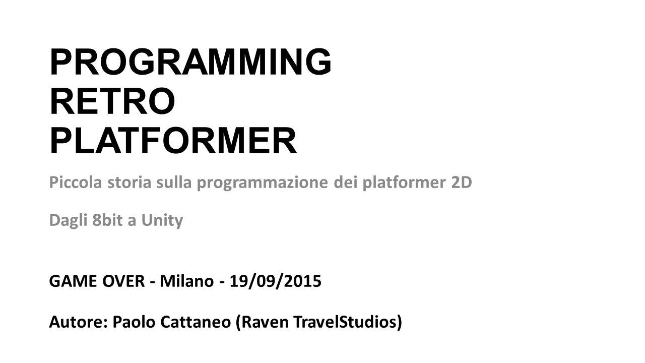 PROGRAMMING RETRO PLATFORMER Piccola storia sulla programmazione dei platformer 2D Dagli 8bit a Unity GAME OVER - Milano - 19/09/2015 Autore: Paolo Cattaneo (Raven TravelStudios)