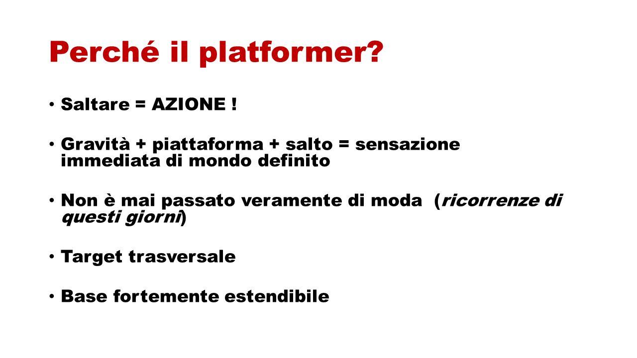 Perché il platformer? Saltare = AZIONE ! Gravità + piattaforma + salto = sensazione immediata di mondo definito Non è mai passato veramente di moda (r