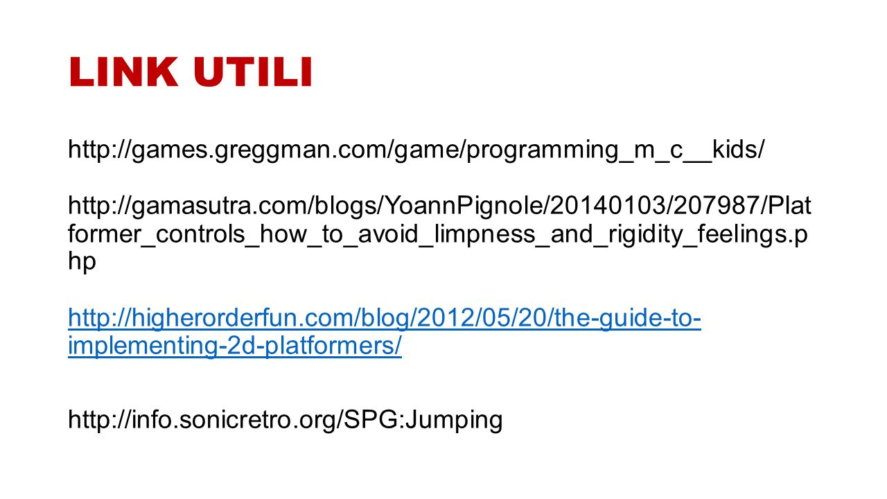 LINK UTILI http://games.greggman.com/game/programming_m_c__kids/ http://gamasutra.com/blogs/YoannPignole/20140103/207987/Plat former_controls_how_to_avoid_limpness_and_rigidity_feelings.p hp http://higherorderfun.com/blog/2012/05/20/the-guide-to- implementing-2d-platformers/ http://higherorderfun.com/blog/2012/05/20/the-guide-to- implementing-2d-platformers/ http://info.sonicretro.org/SPG:Jumping