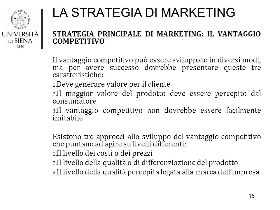 LA STRATEGIA DI MARKETING STRATEGIA PRINCIPALE DI MARKETING: IL VANTAGGIO COMPETITIVO Il vantaggio competitivo può essere sviluppato in diversi modi,
