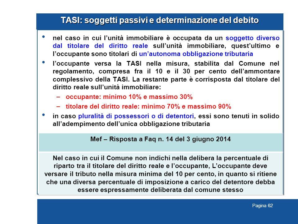 Pagina 62 TASI: soggetti passivi e determinazione del debito nel caso in cui l'unità immobiliare è occupata da un soggetto diverso dal titolare del diritto reale sull'unità immobiliare, quest'ultimo e l'occupante sono titolari di un'autonoma obbligazione tributaria l'occupante versa la TASI nella misura, stabilita dal Comune nel regolamento, compresa fra il 10 e il 30 per cento dell'ammontare complessivo della TASI.