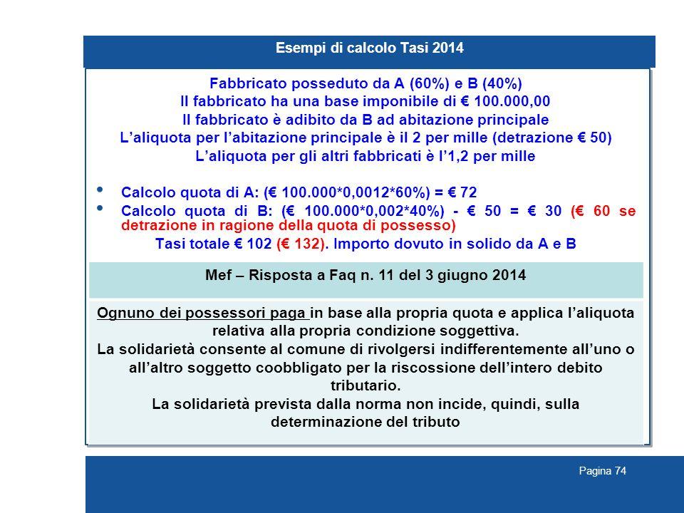 Pagina 74 Esempi di calcolo Tasi 2014 Fabbricato posseduto da A (60%) e B (40%) Il fabbricato ha una base imponibile di € 100.000,00 Il fabbricato è adibito da B ad abitazione principale L'aliquota per l'abitazione principale è il 2 per mille (detrazione € 50) L'aliquota per gli altri fabbricati è l'1,2 per mille Calcolo quota di A: (€ 100.000*0,0012*60%) = € 72 Calcolo quota di B: (€ 100.000*0,002*40%) - € 50 = € 30 (€ 60 se detrazione in ragione della quota di possesso) Tasi totale € 102 (€ 132).