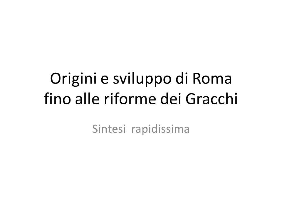 Origini e sviluppo di Roma fino alle riforme dei Gracchi Sintesi rapidissima