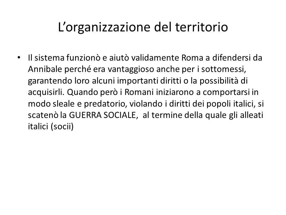 L'organizzazione del territorio Il sistema funzionò e aiutò validamente Roma a difendersi da Annibale perché era vantaggioso anche per i sottomessi, g