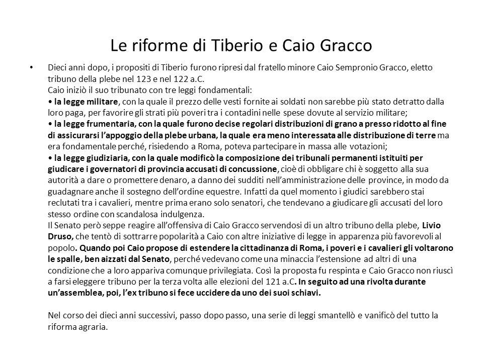 Le riforme di Tiberio e Caio Gracco Dieci anni dopo, i propositi di Tiberio furono ripresi dal fratello minore Caio Sempronio Gracco, eletto tribuno d