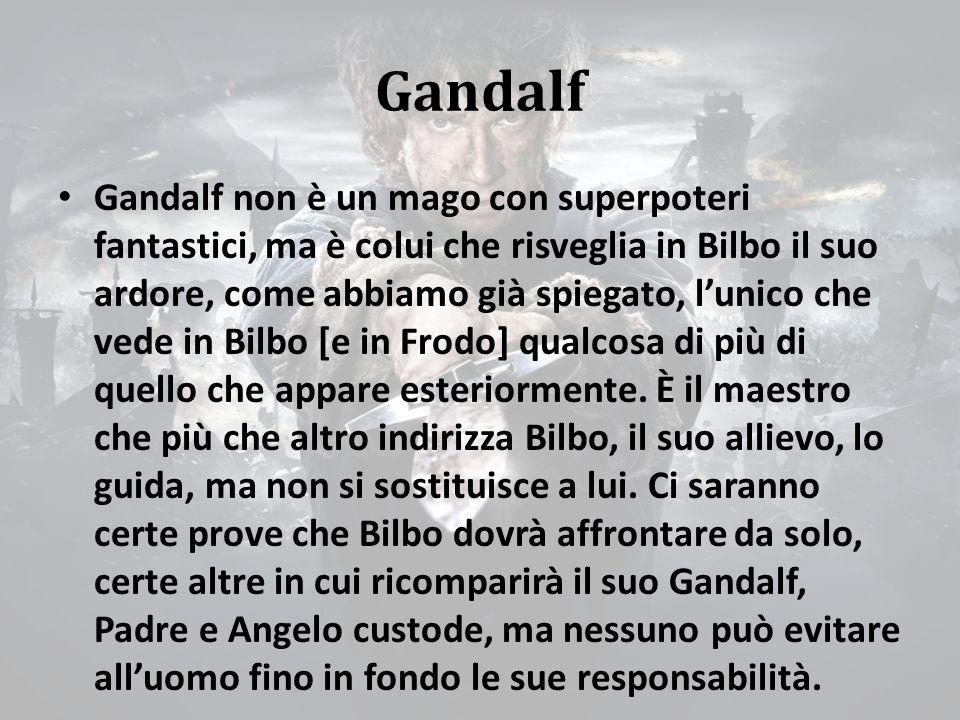 Gandalf Gandalf non è un mago con superpoteri fantastici, ma è colui che risveglia in Bilbo il suo ardore, come abbiamo già spiegato, l'unico che vede in Bilbo [e in Frodo] qualcosa di più di quello che appare esteriormente.
