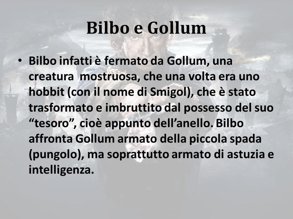 Bilbo e Gollum Bilbo infatti è fermato da Gollum, una creatura mostruosa, che una volta era uno hobbit (con il nome di Smigol), che è stato trasformato e imbruttito dal possesso del suo tesoro , cioè appunto dell'anello.