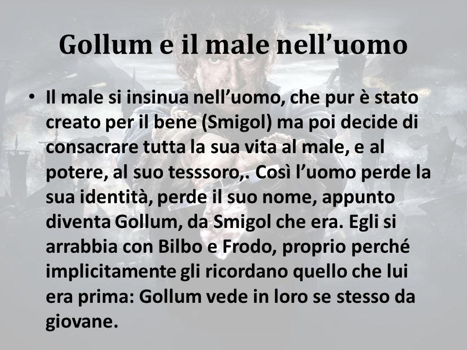 Gollum e il male nell'uomo Il male si insinua nell'uomo, che pur è stato creato per il bene (Smigol) ma poi decide di consacrare tutta la sua vita al male, e al potere, al suo tesssoro,.
