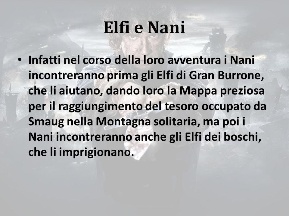 Elfi e Nani Infatti nel corso della loro avventura i Nani incontreranno prima gli Elfi di Gran Burrone, che li aiutano, dando loro la Mappa preziosa per il raggiungimento del tesoro occupato da Smaug nella Montagna solitaria, ma poi i Nani incontreranno anche gli Elfi dei boschi, che li imprigionano.