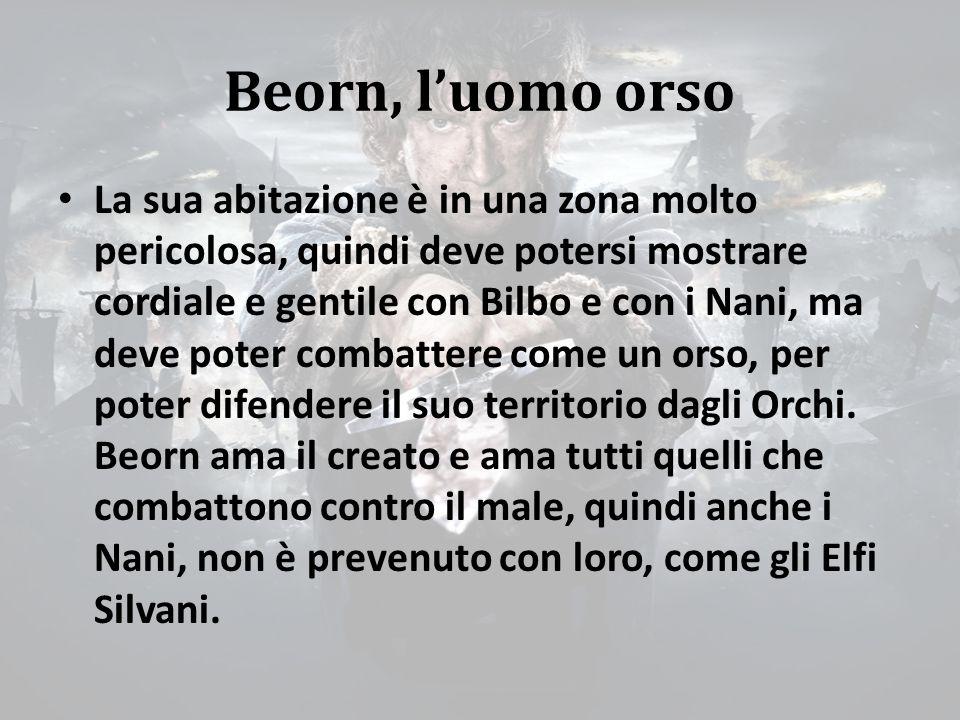 Beorn, l'uomo orso La sua abitazione è in una zona molto pericolosa, quindi deve potersi mostrare cordiale e gentile con Bilbo e con i Nani, ma deve poter combattere come un orso, per poter difendere il suo territorio dagli Orchi.