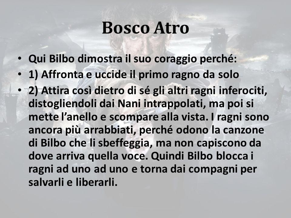 Bosco Atro Qui Bilbo dimostra il suo coraggio perché: 1) Affronta e uccide il primo ragno da solo 2) Attira così dietro di sé gli altri ragni inferociti, distogliendoli dai Nani intrappolati, ma poi si mette l'anello e scompare alla vista.