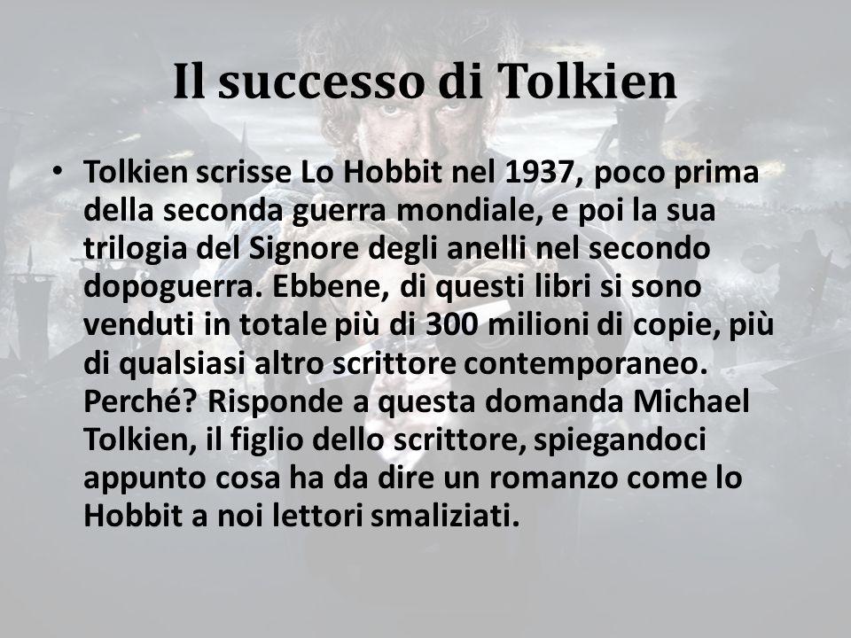 Il successo di Tolkien «Almeno per me non c'è nulla di misterioso nell'entità del successo toccato a mio padre, il cui genio non ha fatto che rispondere all'invocazione di persone di ogni età e carattere, stanche e nauseate dalla bruttezza, dall'instabilità, dai valori d'accatto [di seconda mano, da elemosina], dalle filosofie spicciole che sono stati spacciati loro come tristi sostituti della bellezza, del senso del mistero, dell'esaltazione, dell'avventura, dell'eroismo e della gioia, cose senza le quali l'anima stessa dell'uomo inaridisce e muore dentro di lui» Michael Tolkien