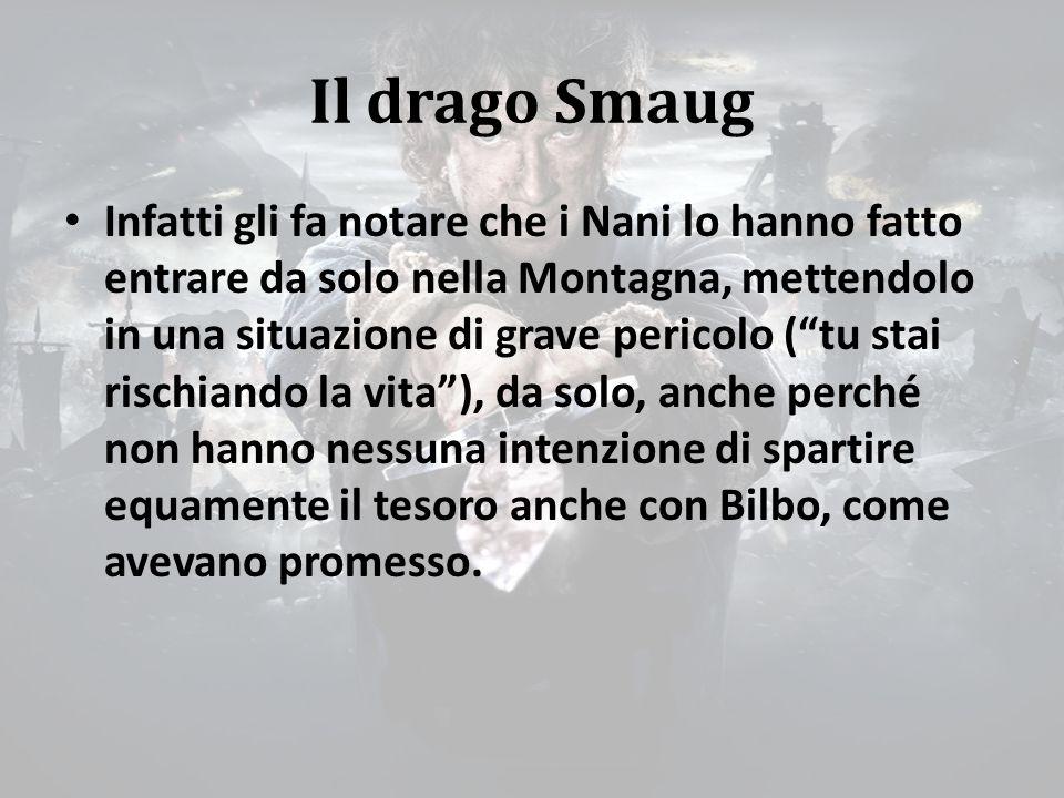 Il drago Smaug Infatti gli fa notare che i Nani lo hanno fatto entrare da solo nella Montagna, mettendolo in una situazione di grave pericolo ( tu stai rischiando la vita ), da solo, anche perché non hanno nessuna intenzione di spartire equamente il tesoro anche con Bilbo, come avevano promesso.