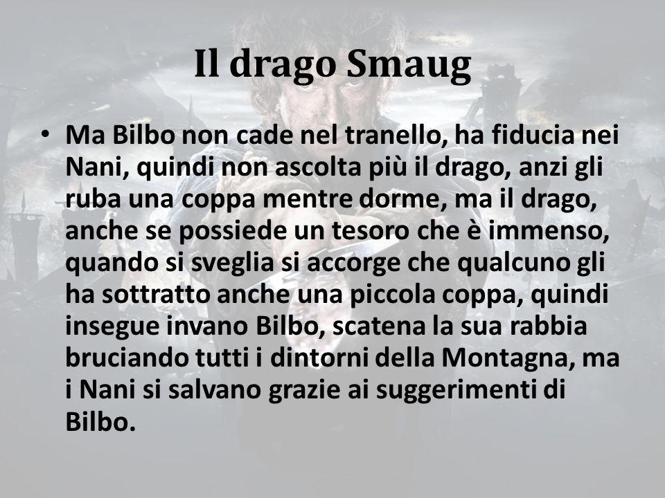 Il drago Smaug Ma Bilbo non cade nel tranello, ha fiducia nei Nani, quindi non ascolta più il drago, anzi gli ruba una coppa mentre dorme, ma il drago, anche se possiede un tesoro che è immenso, quando si sveglia si accorge che qualcuno gli ha sottratto anche una piccola coppa, quindi insegue invano Bilbo, scatena la sua rabbia bruciando tutti i dintorni della Montagna, ma i Nani si salvano grazie ai suggerimenti di Bilbo.